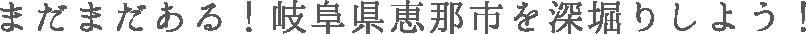 まだまだある!岐阜県恵那市を深堀りしよう!